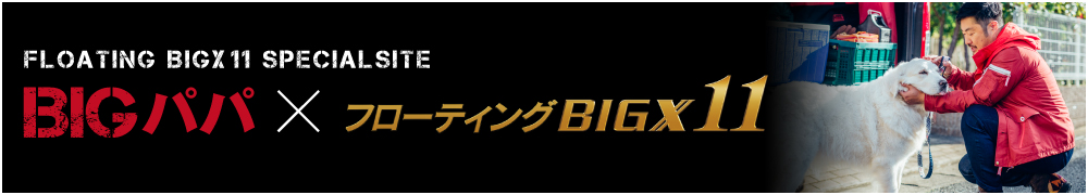 FLOATING BIGX 11 SPECIALSITE BIGパパ×フローティング BIGX 11